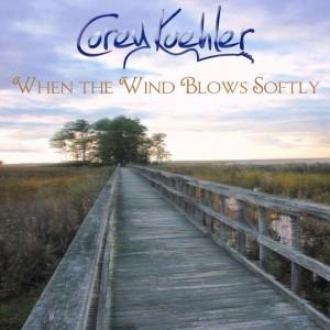 "Album Art ""When the Wind Blows Softly by Corey Koehler"